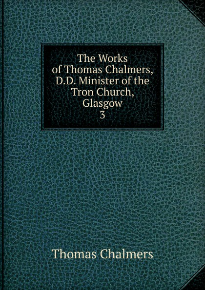 Thomas Chalmers The Works of Chalmers, D.D. Minister the Tron Church, Glasgow. 3
