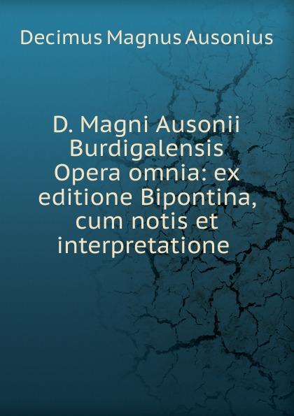 Decimus Magnus Ausonius D. Magni Ausonii Burdigalensis Opera omnia: ex editione Bipontina, cum notis et interpretatione . albertus magnus opera omnia ex editione lugdunensi religiose castigata volume 18