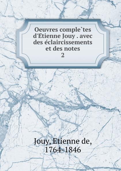 Étienne de Jouy Oeuvres completes d.Etienne Jouy . avec des eclaircissements et des notes. 2 victor de jouy oeuvres completes t 2