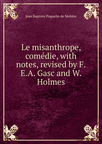 Фото - Jean Baptiste Poquelin de Molière Le misanthrope, comedie, with notes, revised by F.E.A. Gasc and W. Holmes jean paul gaultier le male