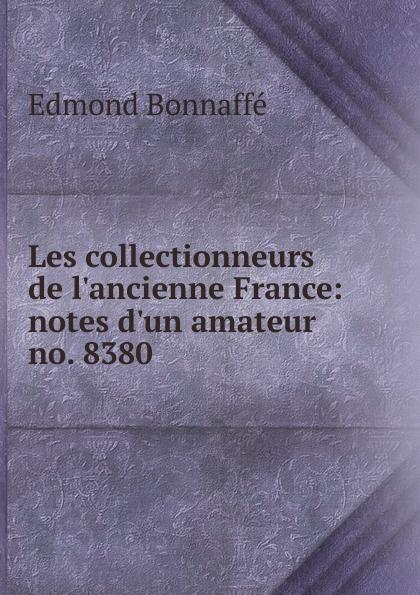 Edmond Bonnaffé Les collectionneurs de l.ancienne France: notes d.un amateur. no. 8380 edmond bonnaffé les collectionneurs de l ancienne france french edition