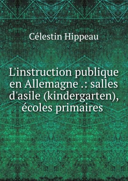 Célestin Hippeau L.instruction publique en Allemagne .: salles d.asile (kindergarten), ecoles primaires . hippeau célestin linstruction publique en angleterre french edition
