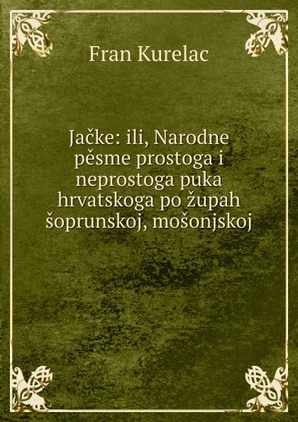 Fran Kurelac Jacke: ili, Narodne pesme prostoga i neprostoga puka hrvatskoga po zupah soprunskoj, mosonjskoj . ura danii osnove srpakoga ili hrvatskoga jezika