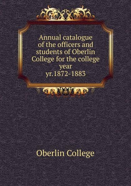 Oberlin College Annual catalogue of the officers and students of Oberlin College for the college year. yr.1872-1883 j f oberlin johann friedrich oberlin s vollstandige lebensgeschichte und gesammelte schriften