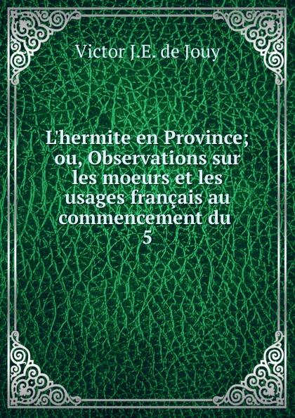 Victor J. E. de Jouy L.hermite en Province; ou, Observations sur les moeurs et les usages francais au commencement du . 5 victor de jouy l hermite en italie t 2