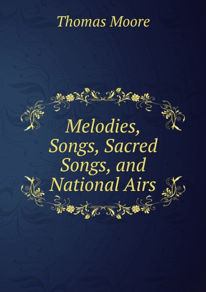 Thomas Moore Melodies, Songs, Sacred Songs, and National Airs thomas moore irish melodies national airs sacred songs ballads songs etc