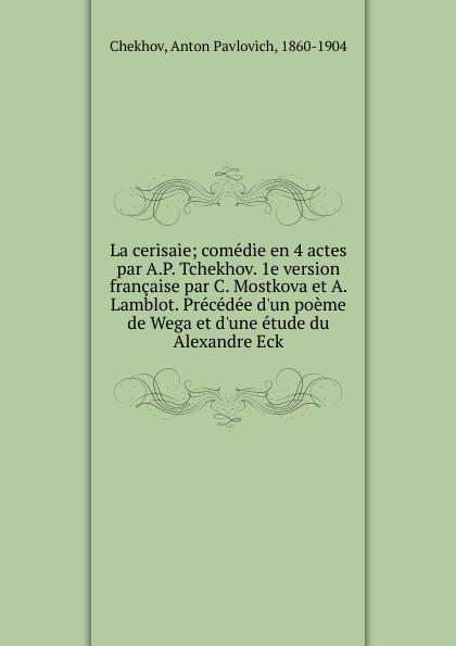 La cerisaie; comedie en 4 actes par A.P. Tchekhov. 1e version francaise par C. Mostkova et A. Lamblot. Precedee d.un poeme de Wega et d.une etude du Alexandre Eck
