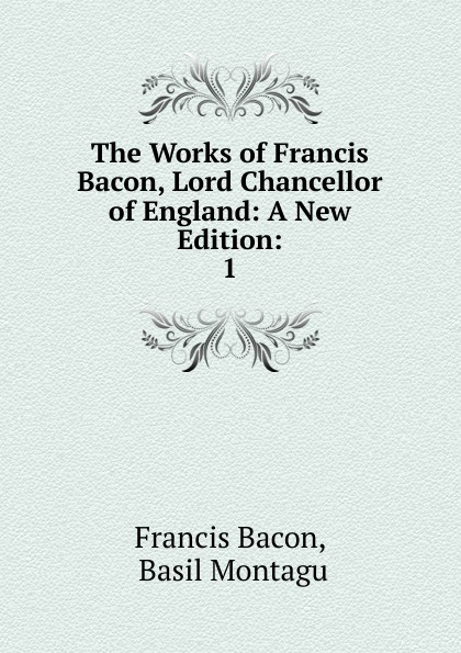 Фрэнсис Бэкон The Works of Francis Bacon, Lord Chancellor of England: A New Edition:. 1 фрэнсис бэкон the works of francis bacon volume 11