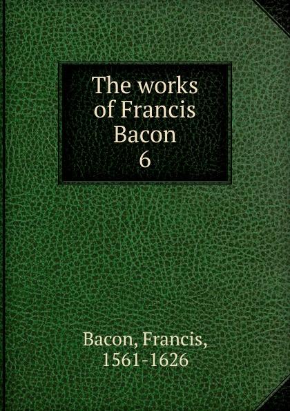 Фрэнсис Бэкон The works of Francis Bacon. 6 фрэнсис бэкон the works of francis bacon volume 11