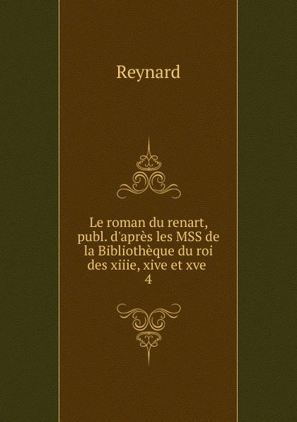Reynard Le roman du renart, publ. d.apres les MSS de la Bibliotheque du roi des xiiie, xive et xve . 4 reynard le roman du renart publ d apres les mss de la bibliotheque du roi des xiiie xive et xve 4
