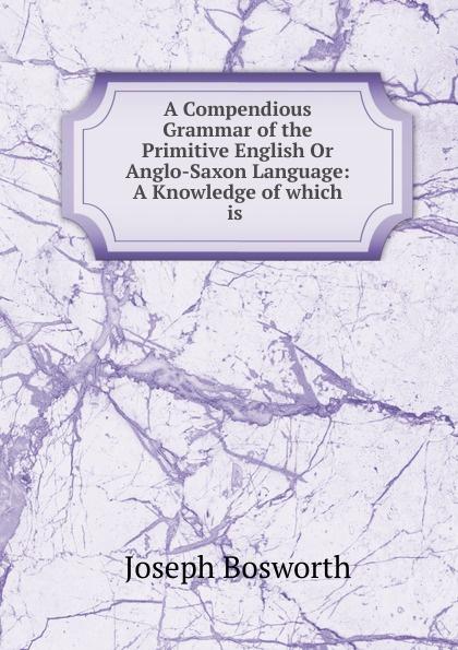 "A Compendious Grammar of the Primitive English Or Anglo-Saxon Language:  A Knowledge of which is .  Эта книга — репринт оригинального издания (издательство""Printed..."
