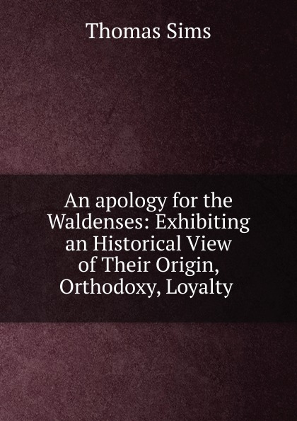 Thomas Sims An apology for the Waldenses: Exhibiting an Historical View of Their Origin, Orthodoxy, Loyalty .