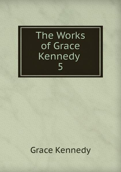 Kennedy Grace The Works of Grace Kennedy . 5 kennedy grace the works of grace kennedy volume 1