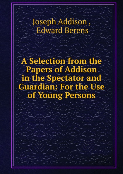 Джозеф Аддисон A Selection from the Papers of Addison in the Spectator and Guardian: For the Use of Young Persons a j behul the guardian of aurum