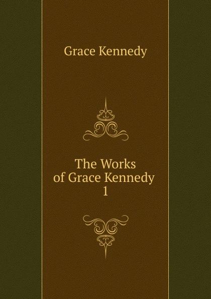 Kennedy Grace The Works of Grace Kennedy . 1 kennedy grace the works of grace kennedy volume 1