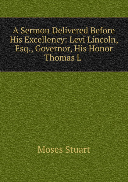 Фото - Moses Stuart A Sermon Delivered Before His Excellency: Levi Lincoln, Esq., Governor, His Honor Thomas L . samuel cooper a sermon preached before his excellency john hancock esq