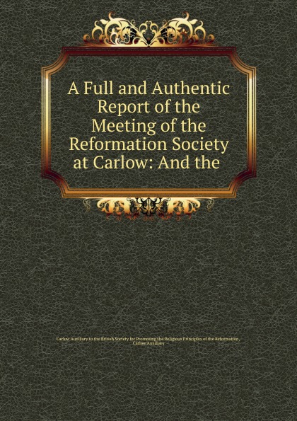 """A Full and Authentic Report of the Meeting of the Reformation Society at Carlow:  And the .  Эта книга — репринт оригинального издания (издательство""""Printed..."""