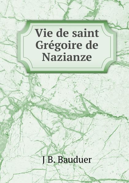 J.B. Bauduer Vie de saint Gregoire de Nazianze цены онлайн