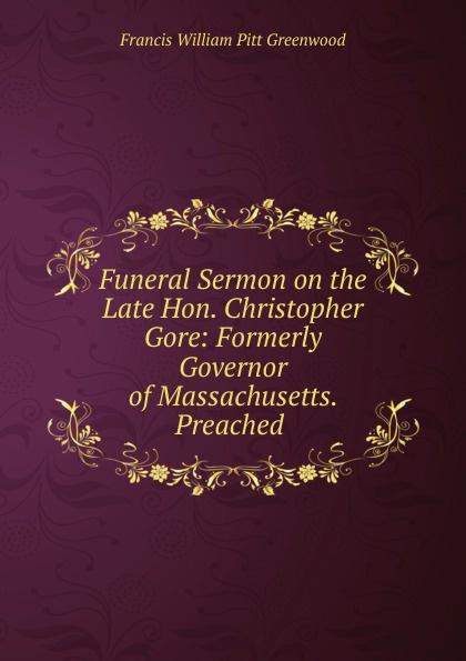 Funeral Sermon on the Late Hon.  Christopher Gore:  Formerly Governor of Massachusetts.  Preached .  Редкие, забытые и малоизвестные книги, изданные с петровских времен...