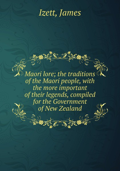 Фото - James Izett Maori lore; the traditions of the Maori people, with the more important of their legends, compiled for the Government of New Zealand the maori people reader книга для чтения