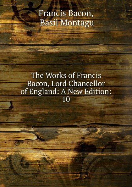 Фрэнсис Бэкон The Works of Francis Bacon, Lord Chancellor of England: A New Edition:. 10 фрэнсис бэкон the works of francis bacon volume 11