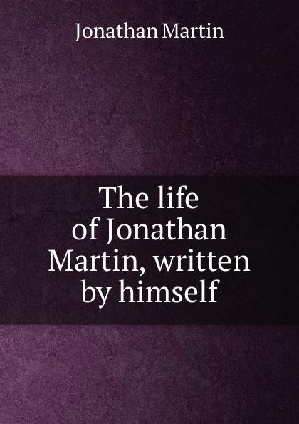 The life of Jonathan Martin, written by himself Редкие, забытые и малоизвестные книги, изданные с петровских времен...