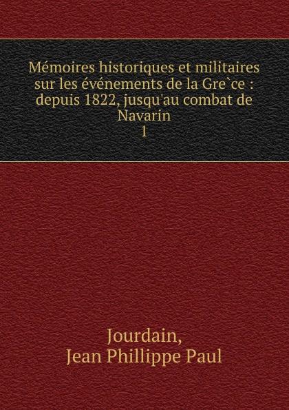 Jean Phillippe Paul Jourdain Memoires historiques et militaires sur les evenements de la Grece : depuis 1822, jusqu.au combat de Navarin. 1 все цены
