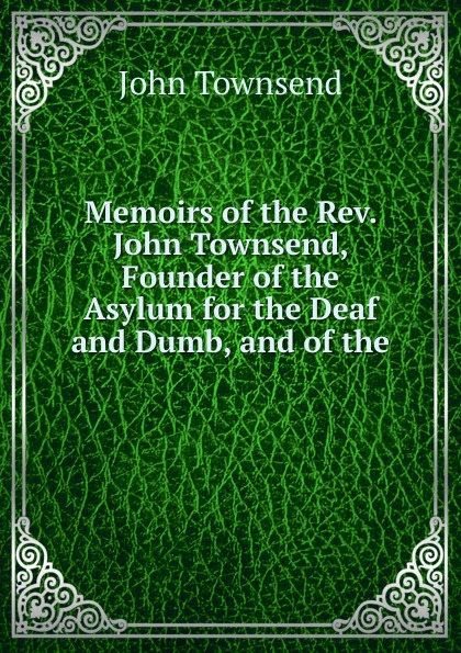 John Townsend Memoirs of the Rev. John Townsend, Founder of the Asylum for the Deaf and Dumb, and of the . genaro j perez the memoirs of john conde