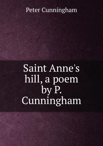 Saint Anne. s hill, a poem by P.  Cunningham Эта книга — репринт оригинального издания 1828 года созданный...