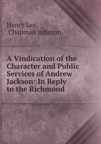 A Vindication of the Character and Public Services of Andrew Jackson:  In Reply to the Richmond .  Редкие, забытые и малоизвестные книги, изданные с петровских времен...