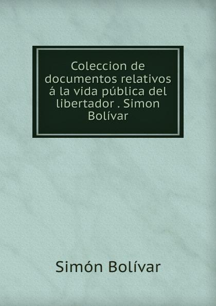 Simón Bolívar Coleccion de documentos relativos a la vida publica del libertador . Simon Bolivar felipe larrazábal vida del libertador simon bolivar vol 2 con prologo y notas de r blanco fombona classic reprint