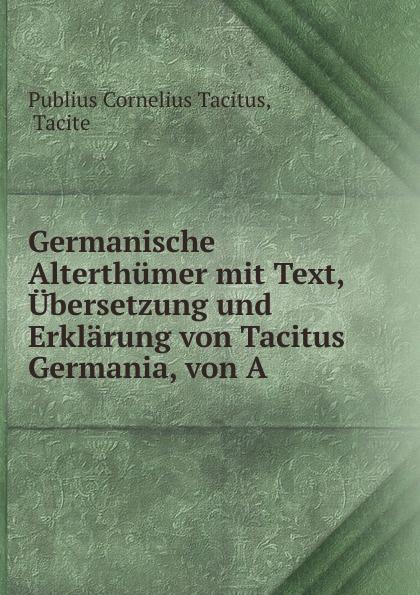 Tacitus Cornelius Germanische Alterthumer mit Text, Ubersetzung und Erklarung von Tacitus Germania, von A . cornelius tacitus die germania des tacitus deutsch von will vesper