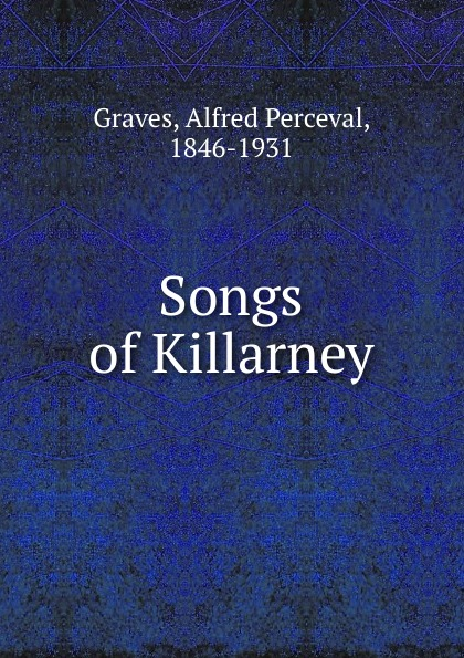 Alfred Perceval Graves Songs of Killarney alfred perceval graves a celtic psaltery