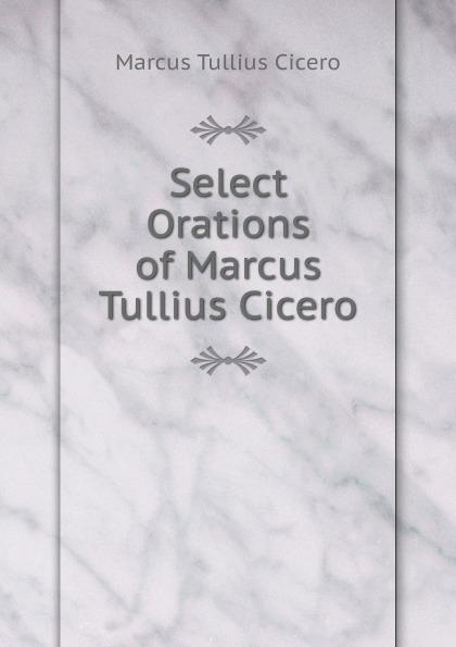 Marcus Tullius Cicero Select Orations of Marcus Tullius Cicero marcus tullius cicero the orations of marcus tullius cicero 2