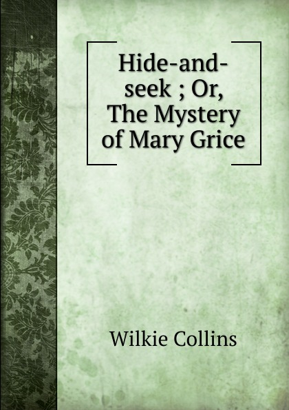 Wilkie Collins Hide-and-seek ; Or, The Mystery of Mary Grice hide and seek or the mystery of mary grice