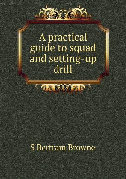 Фото - S. Bertram Browne A practical guide to squad and setting-up drill s bertram browne rifle