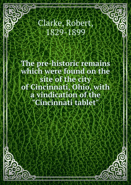 Robert Clarke The pre-historic remains which were found on the site of the city of Cincinnati, Ohio, with a vindication of the Cincinnati tablet