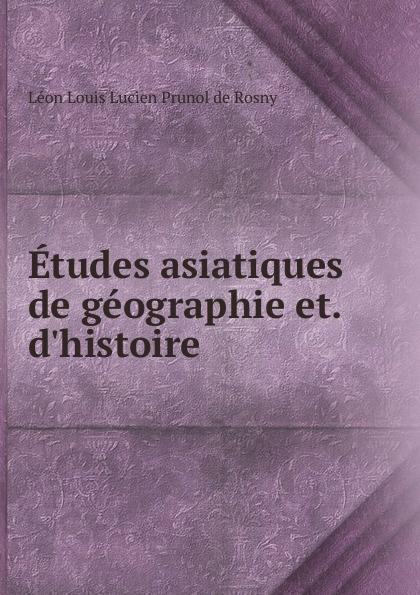 Léon Louis Lucien Prunol de Rosny Etudes asiatiques de geographie et. d.histoire léon de rosny premieres notions d ethnographie generale classic reprint