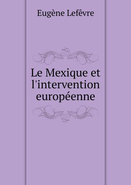 Eugène Lefêvre Le Mexique et l.intervention europeenne eugène lefêvre le mexique et l intervention europeenne