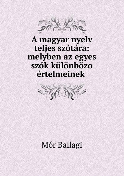 Mór Ballagi A magyar nyelv teljes szotara: melyben az egyes szok kulonbozo ertelmeinek . béla balkay magyar banya jog a teljes joganyag