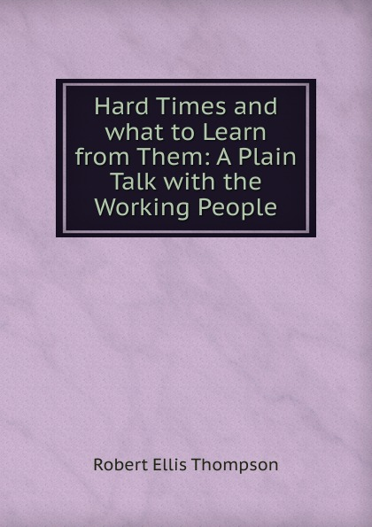 "Hard Times and what to Learn from Them:  A Plain Talk with the Working People Эта книга — репринт оригинального издания (издательство""Edward..."