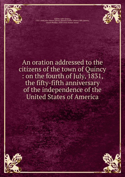 An oration addressed to the citizens of the town of Quincy :  on the fourth of July, 1831, the fifty-fifth anniversary of the independence of the United States of America.  Редкие, забытые и малоизвестные книги, изданные с петровских времен...