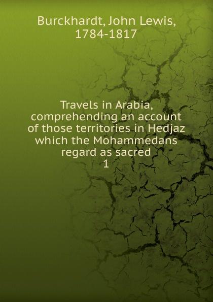 John Lewis Burckhardt Travels in Arabia, comprehending an account of those territories in Hedjaz which the Mohammedans regard as sacred. 1