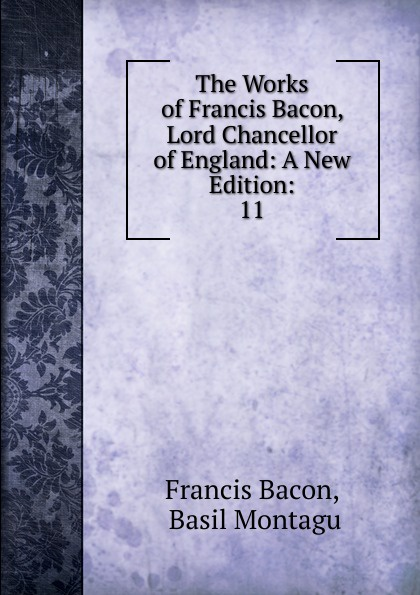 Фрэнсис Бэкон The Works of Francis Bacon, Lord Chancellor of England: A New Edition:. 11 фрэнсис бэкон the works of francis bacon volume 11