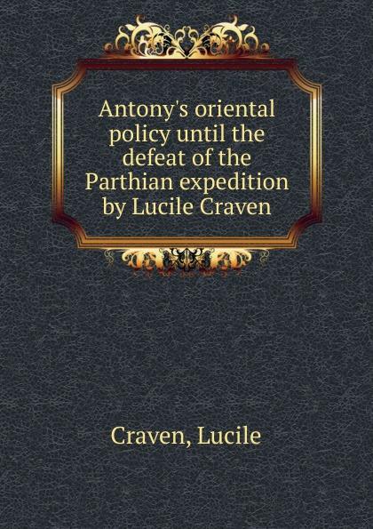 Antony. s oriental policy until the defeat of the Parthian expedition by Lucile Craven Редкие, забытые и малоизвестные книги, изданные с петровских времен...