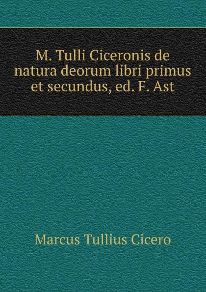 M.  Tulli Ciceronis de natura deorum libri primus et secundus, ed.  F.  Ast Редкие, забытые и малоизвестные книги, изданные с петровских времен...