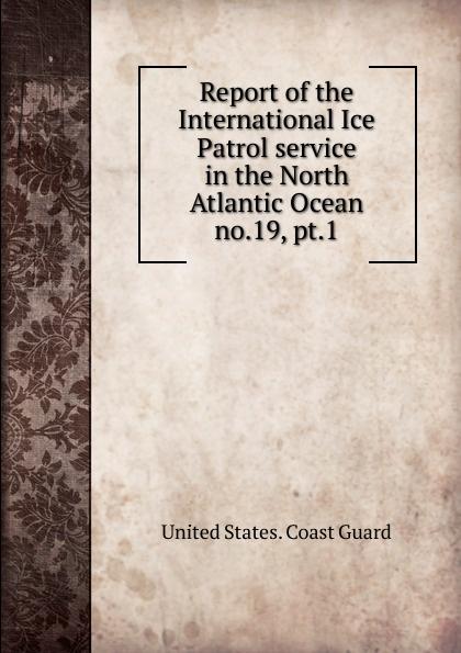 Report of the International Ice Patrol service in the North Atlantic Ocean.  no. 19, pt. 1 Эта книга — репринт оригинального издания...