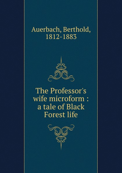 Berthold Auerbach The Professor.s wife microform : a tale of Black Forest life