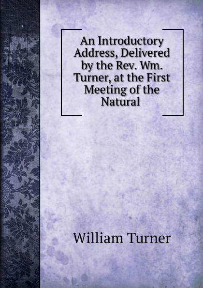 """An Introductory Address, Delivered by the Rev.  Wm.  Turner, at the First Meeting of the Natural .  Эта книга — репринт оригинального издания (издательство""""Emerson..."""