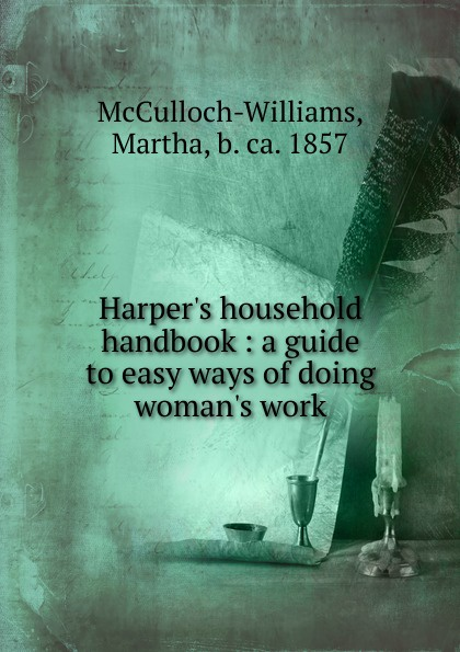 Harper.s household handbook : a guide to easy ways of doing woman.s work